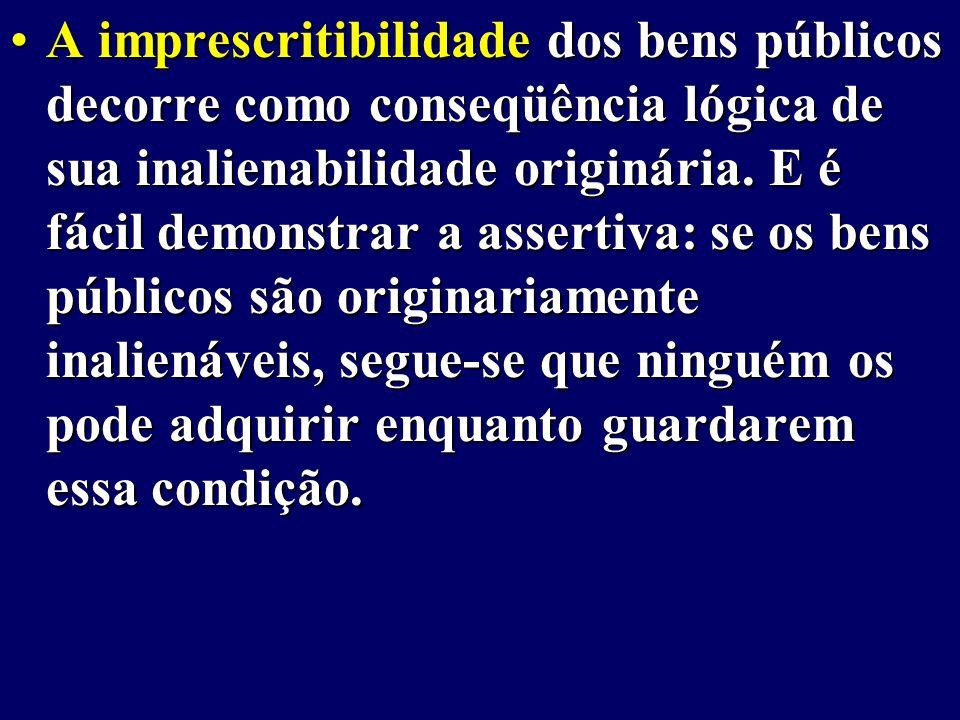 A imprescritibilidade dos bens públicos decorre como conseqüência lógica de sua inalienabilidade originária.