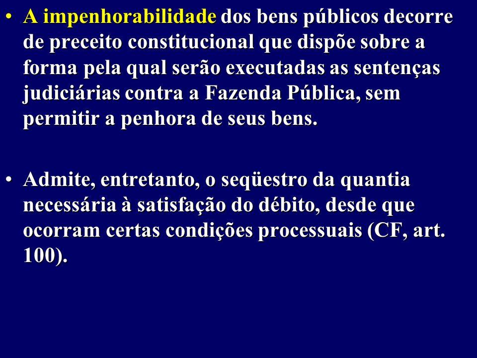 A impenhorabilidade dos bens públicos decorre de preceito constitucional que dispõe sobre a forma pela qual serão executadas as sentenças judiciárias contra a Fazenda Pública, sem permitir a penhora de seus bens.