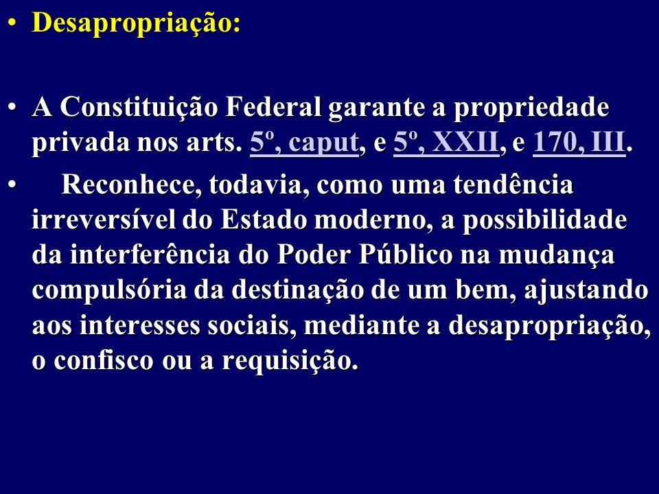 Desapropriação: A Constituição Federal garante a propriedade privada nos arts. 5º, caput, e 5º, XXII, e 170, III.