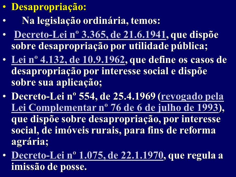 Desapropriação: Na legislação ordinária, temos: Decreto-Lei nº 3.365, de 21.6.1941, que dispõe sobre desapropriação por utilidade pública;