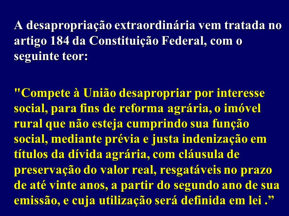 A desapropriação extraordinária vem tratada no artigo 184 da Constituição Federal, com o seguinte teor: