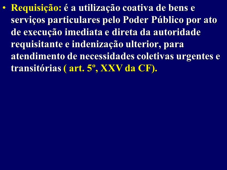 Requisição: é a utilização coativa de bens e serviços particulares pelo Poder Público por ato de execução imediata e direta da autoridade requisitante e indenização ulterior, para atendimento de necessidades coletivas urgentes e transitórias ( art.