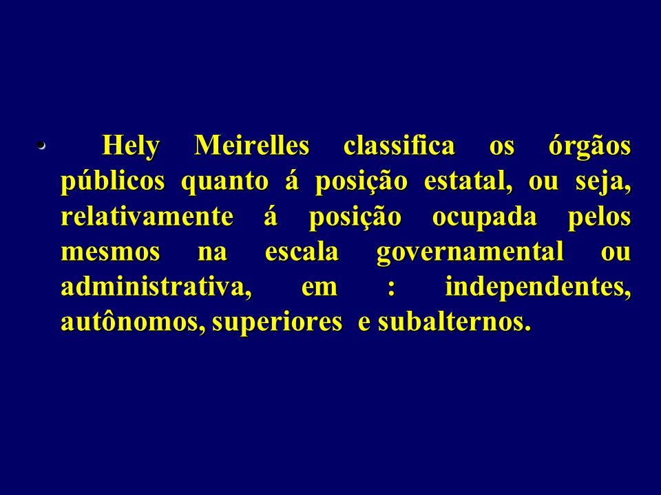 Hely Meirelles classifica os órgãos públicos quanto á posição estatal, ou seja, relativamente á posição ocupada pelos mesmos na escala governamental ou administrativa, em : independentes, autônomos, superiores e subalternos.