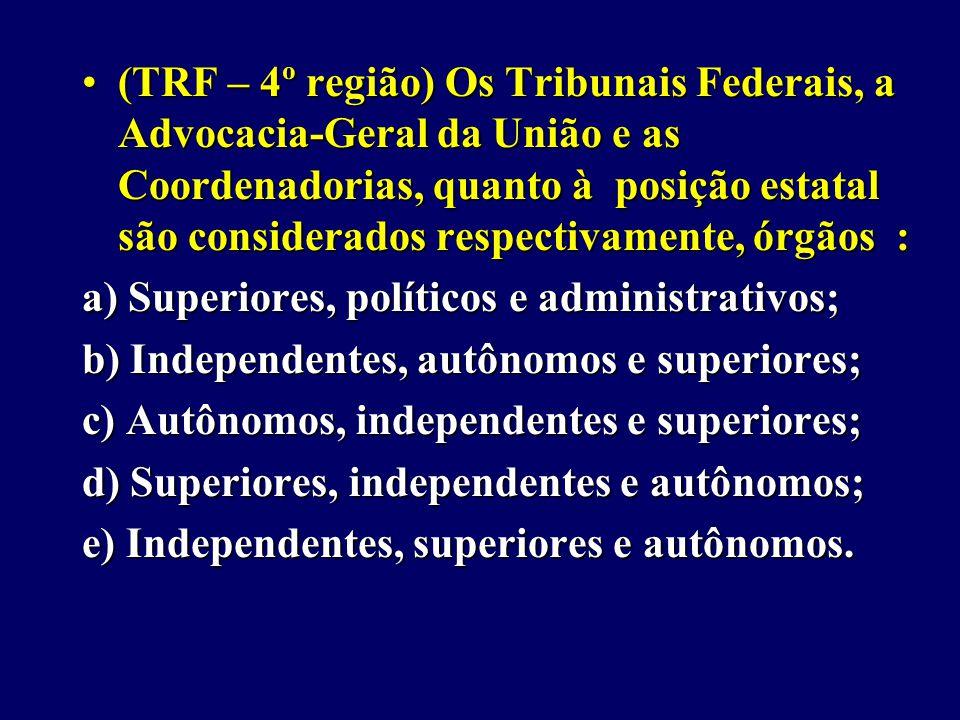 (TRF – 4º região) Os Tribunais Federais, a Advocacia-Geral da União e as Coordenadorias, quanto à posição estatal são considerados respectivamente, órgãos :