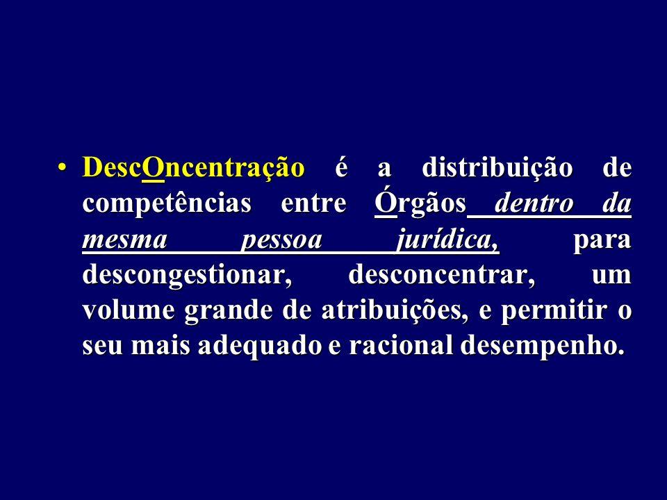DescOncentração é a distribuição de competências entre Órgãos dentro da mesma pessoa jurídica, para descongestionar, desconcentrar, um volume grande de atribuições, e permitir o seu mais adequado e racional desempenho.