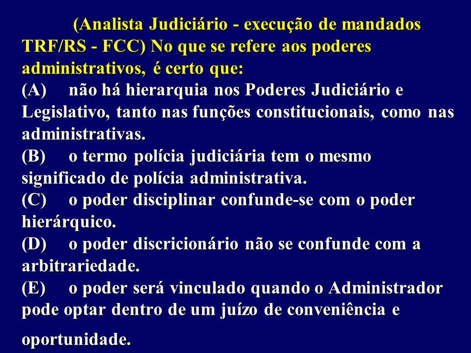 (Analista Judiciário - execução de mandados TRF/RS - FCC) No que se refere aos poderes administrativos, é certo que: (A) não há hierarquia nos Poderes Judiciário e Legislativo, tanto nas funções constitucionais, como nas administrativas.