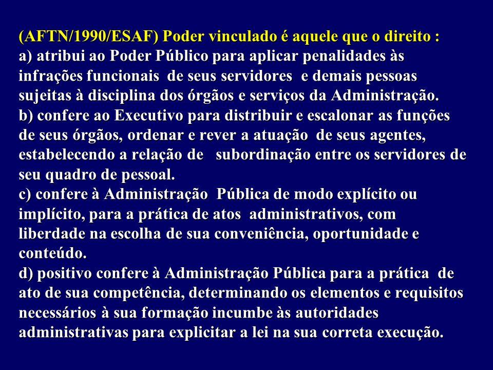 (AFTN/1990/ESAF) Poder vinculado é aquele que o direito : a) atribui ao Poder Público para aplicar penalidades às infrações funcionais de seus servidores e demais pessoas sujeitas à disciplina dos órgãos e serviços da Administração.