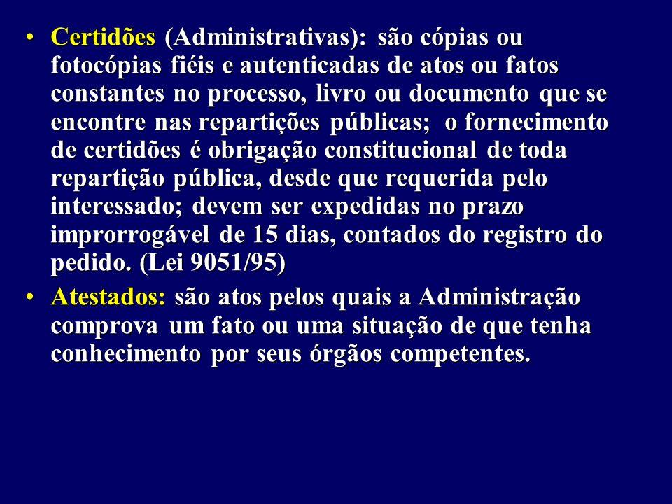Certidões (Administrativas): são cópias ou fotocópias fiéis e autenticadas de atos ou fatos constantes no processo, livro ou documento que se encontre nas repartições públicas; o fornecimento de certidões é obrigação constitucional de toda repartição pública, desde que requerida pelo interessado; devem ser expedidas no prazo improrrogável de 15 dias, contados do registro do pedido. (Lei 9051/95)