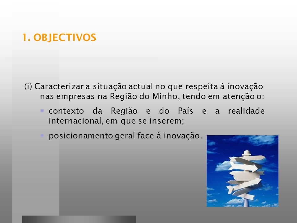 1. OBJECTIVOS (i) Caracterizar a situação actual no que respeita à inovação nas empresas na Região do Minho, tendo em atenção o: