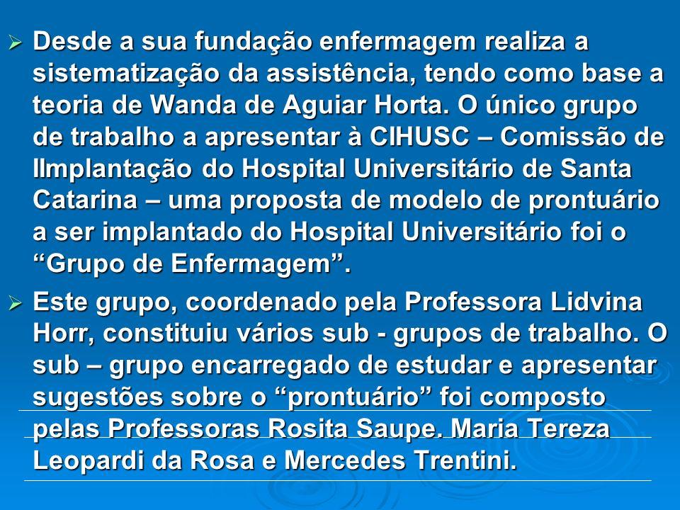 Desde a sua fundação enfermagem realiza a sistematização da assistência, tendo como base a teoria de Wanda de Aguiar Horta. O único grupo de trabalho a apresentar à CIHUSC – Comissão de IImplantação do Hospital Universitário de Santa Catarina – uma proposta de modelo de prontuário a ser implantado do Hospital Universitário foi o Grupo de Enfermagem .