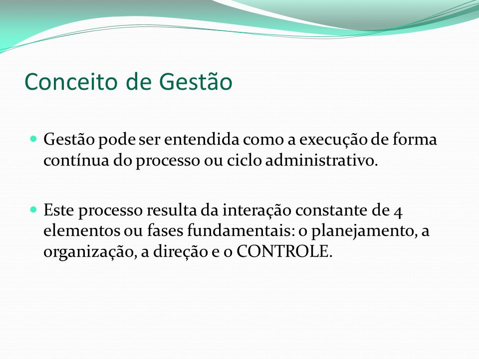 Conceito de Gestão Gestão pode ser entendida como a execução de forma contínua do processo ou ciclo administrativo.