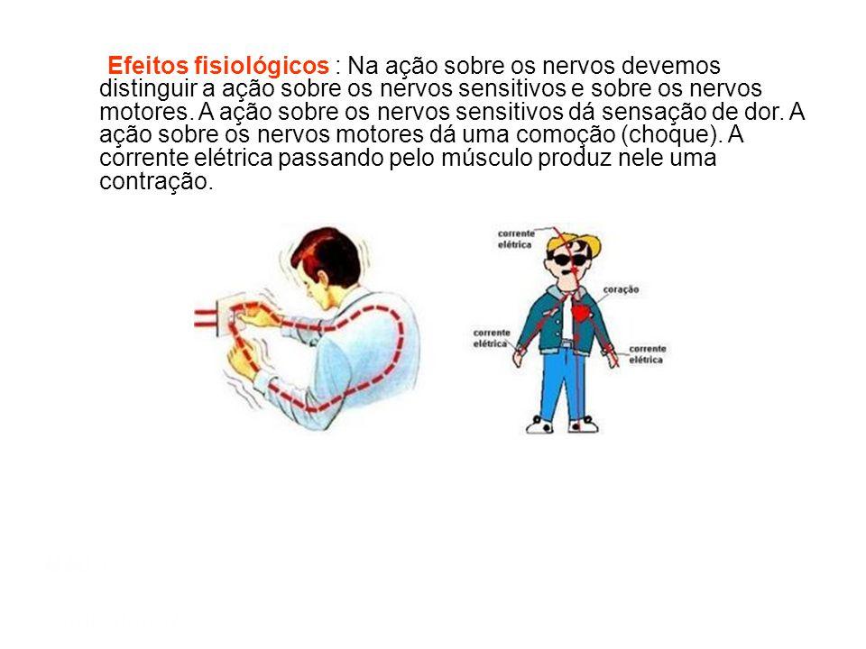 Efeitos fisiológicos : Na ação sobre os nervos devemos distinguir a ação sobre os nervos sensitivos e sobre os nervos motores. A ação sobre os nervos sensitivos dá sensação de dor. A ação sobre os nervos motores dá uma comoção (choque). A corrente elétrica passando pelo músculo produz nele uma contração.