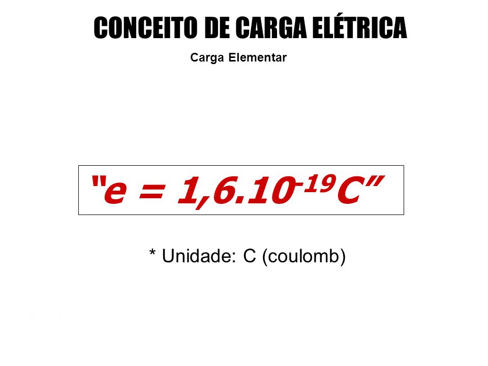 e = 1,6.10-19C CONCEITO DE CARGA ELÉTRICA * Unidade: C (coulomb)
