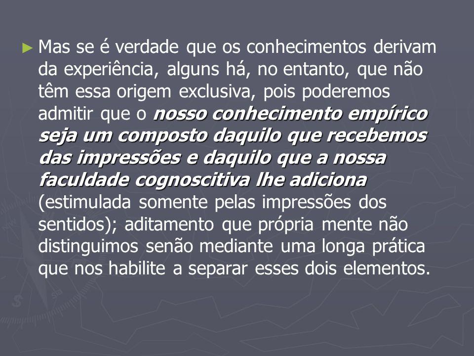 Mas se é verdade que os conhecimentos derivam da experiência, alguns há, no entanto, que não têm essa origem exclusiva, pois poderemos admitir que o nosso conhecimento empírico seja um composto daquilo que recebemos das impressões e daquilo que a nossa faculdade cognoscitiva lhe adiciona (estimulada somente pelas impressões dos sentidos); aditamento que própria mente não distinguimos senão mediante uma longa prática que nos habilite a separar esses dois elementos.