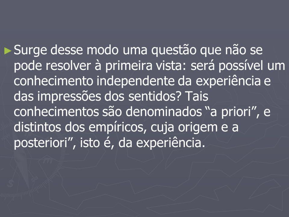 Surge desse modo uma questão que não se pode resolver à primeira vista: será possível um conhecimento independente da experiência e das impressões dos sentidos.