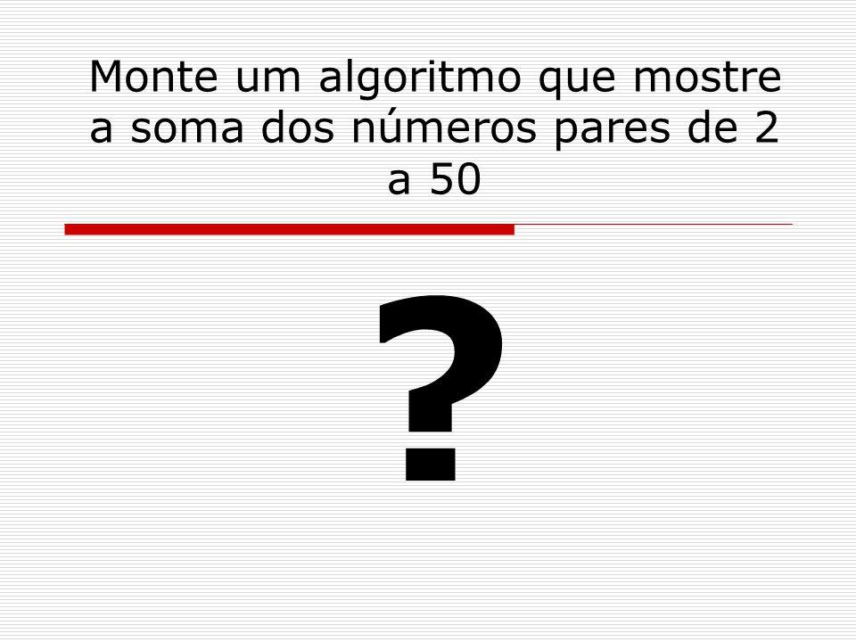 Monte um algoritmo que mostre a soma dos números pares de 2 a 50