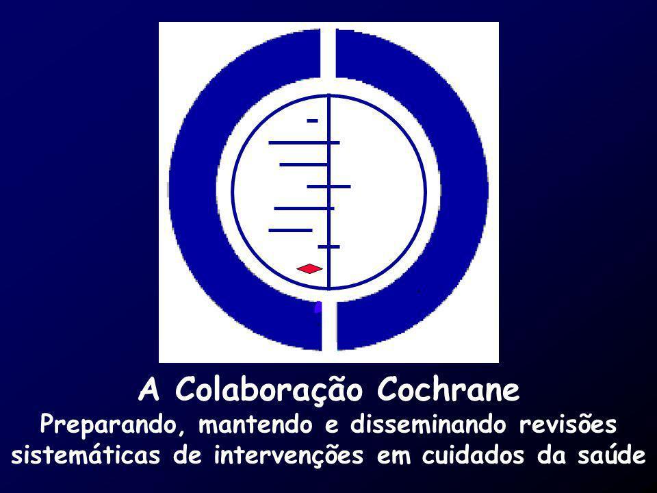 A Colaboração Cochrane Preparando, mantendo e disseminando revisões sistemáticas de intervenções em cuidados da saúde
