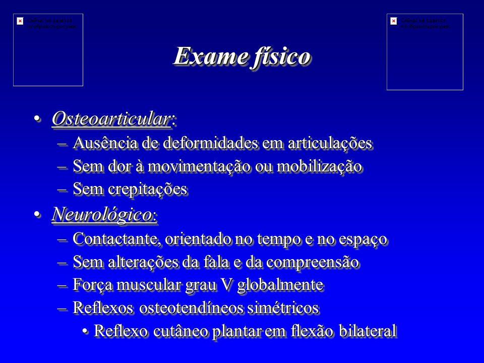 Exame físico Osteoarticular: Neurológico: