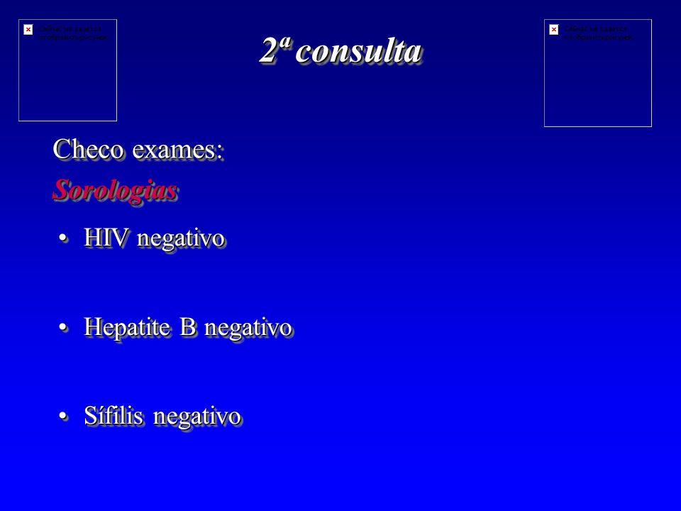 2ª consulta Checo exames: Sorologias HIV negativo Hepatite B negativo