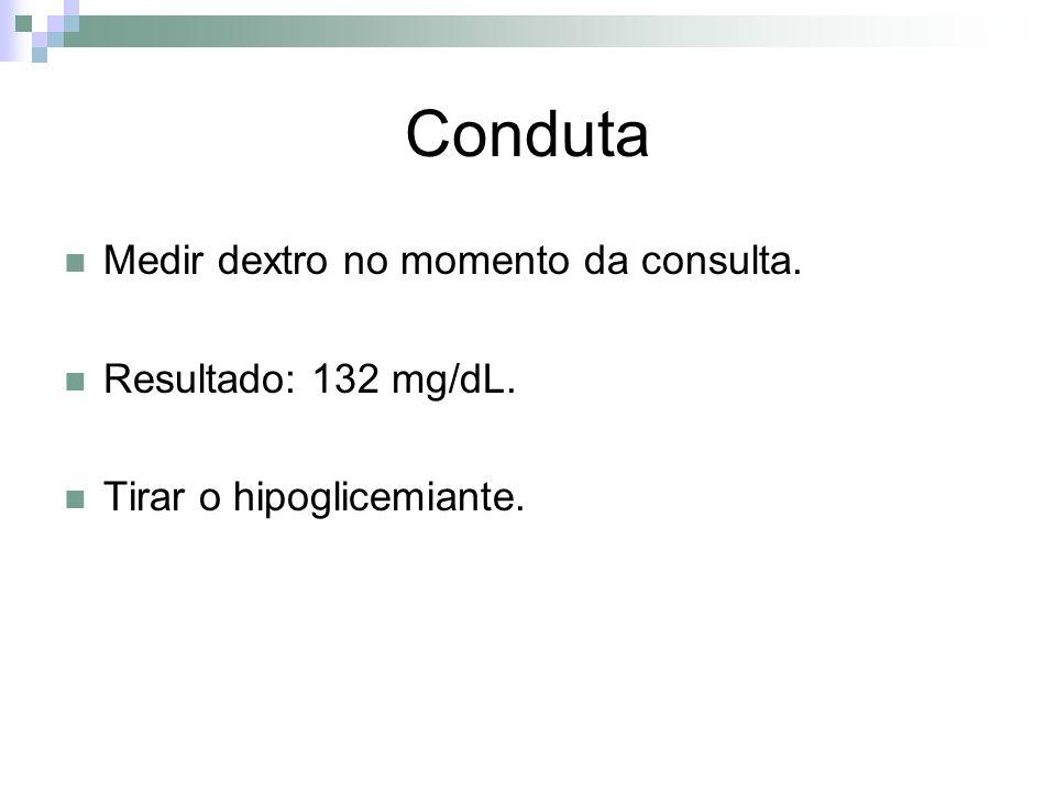 Conduta Medir dextro no momento da consulta. Resultado: 132 mg/dL.