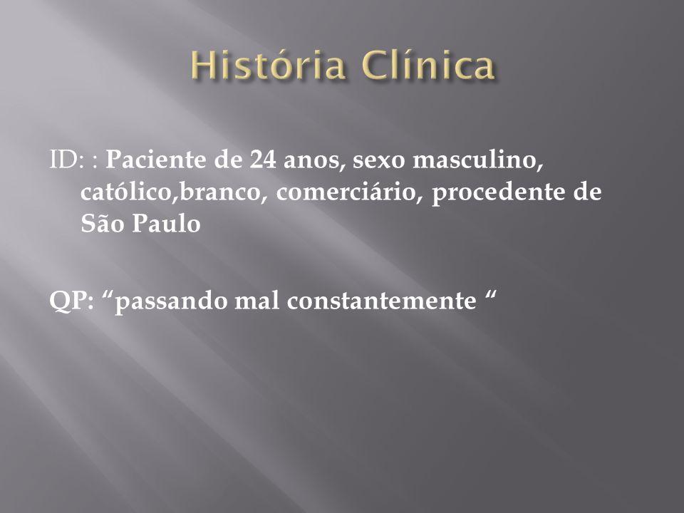 História Clínica ID: : Paciente de 24 anos, sexo masculino, católico,branco, comerciário, procedente de São Paulo QP: passando mal constantemente