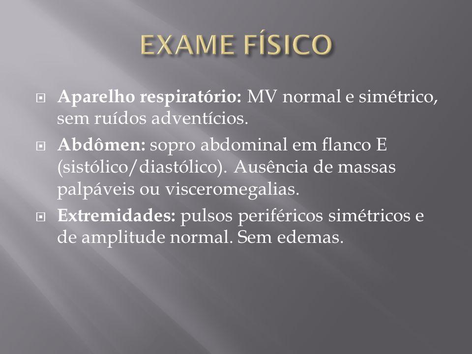 EXAME FÍSICO Aparelho respiratório: MV normal e simétrico, sem ruídos adventícios.