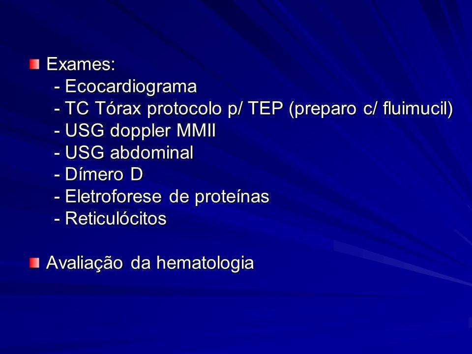 Exames: - Ecocardiograma. - TC Tórax protocolo p/ TEP (preparo c/ fluimucil) - USG doppler MMII. - USG abdominal.