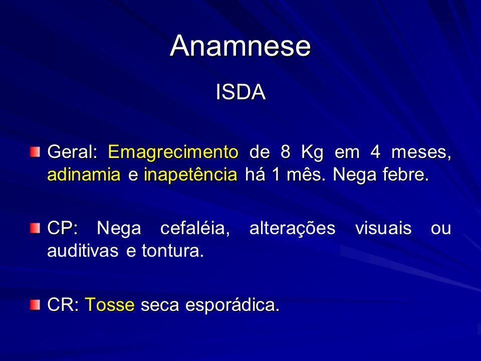 Anamnese ISDA. Geral: Emagrecimento de 8 Kg em 4 meses, adinamia e inapetência há 1 mês. Nega febre.