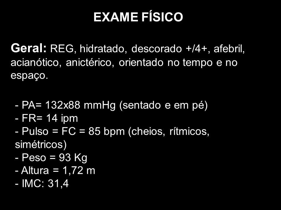 EXAME FÍSICO Geral: REG, hidratado, descorado +/4+, afebril, acianótico, anictérico, orientado no tempo e no espaço.