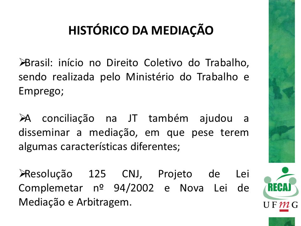 HISTÓRICO DA MEDIAÇÃO Brasil: início no Direito Coletivo do Trabalho, sendo realizada pelo Ministério do Trabalho e Emprego;