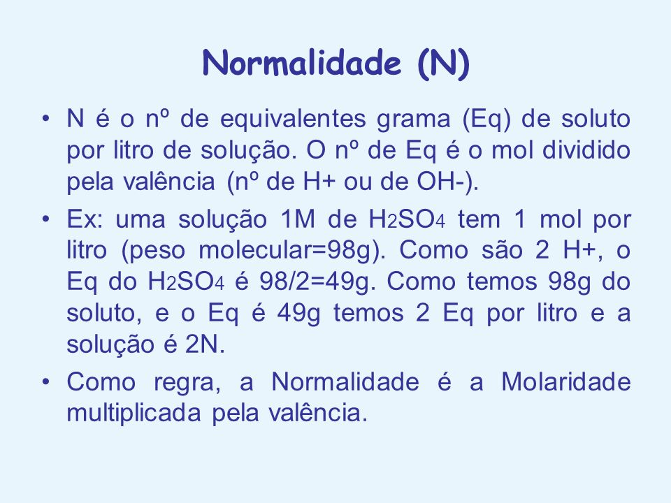 Normalidade (N)N é o nº de equivalentes grama (Eq) de soluto por litro de solução. O nº de Eq é o mol dividido pela valência (nº de H+ ou de OH-).