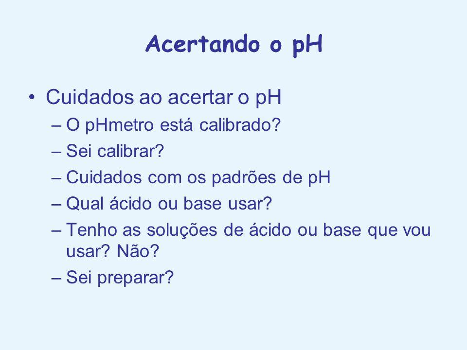 Acertando o pH Cuidados ao acertar o pH O pHmetro está calibrado