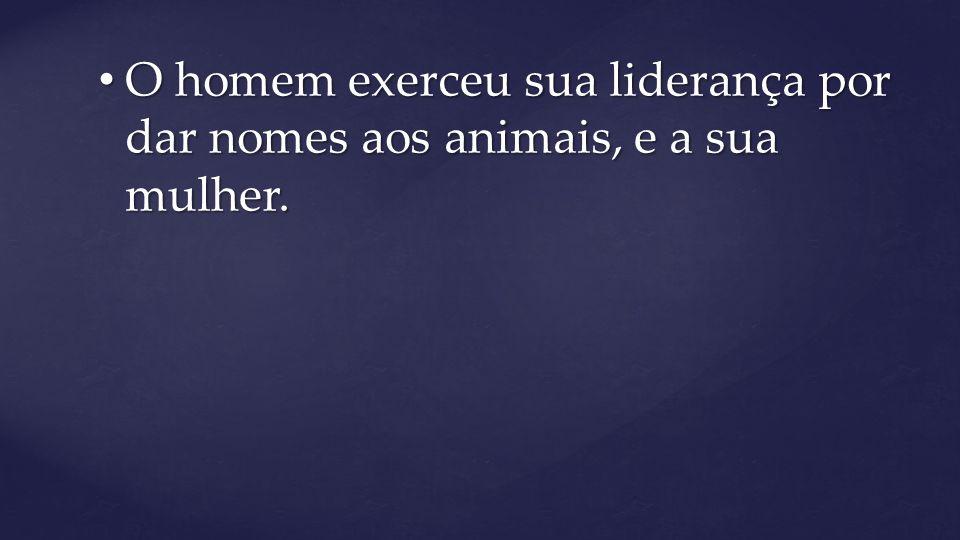 O homem exerceu sua liderança por dar nomes aos animais, e a sua mulher.