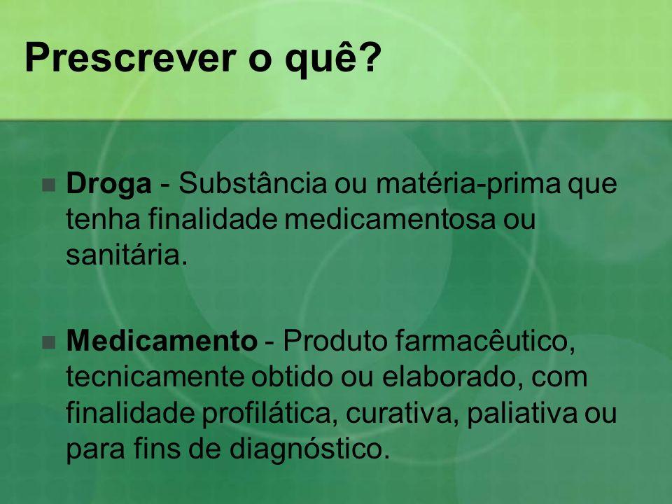 Prescrever o quê Droga - Substância ou matéria-prima que tenha finalidade medicamentosa ou sanitária.