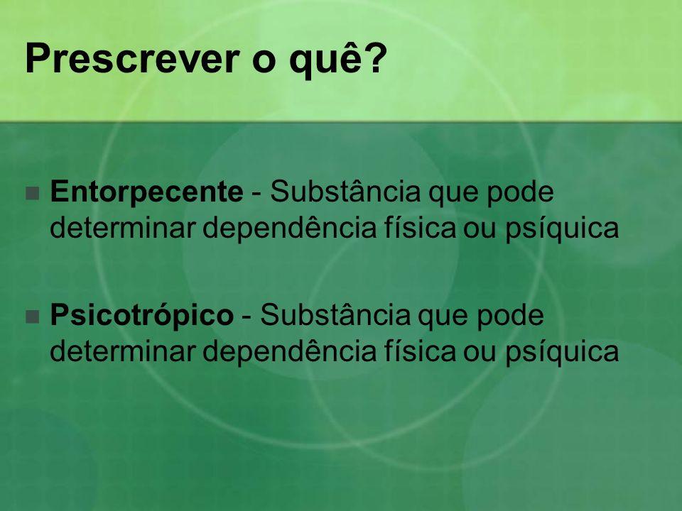 Prescrever o quê Entorpecente - Substância que pode determinar dependência física ou psíquica.
