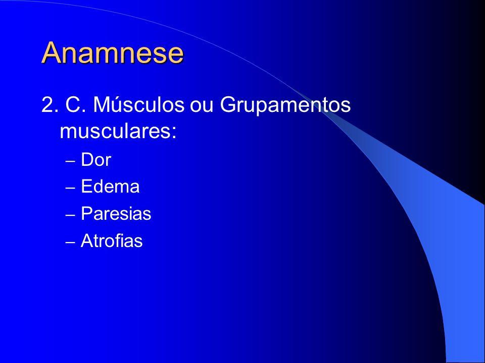 Anamnese 2. C. Músculos ou Grupamentos musculares: Dor Edema Paresias