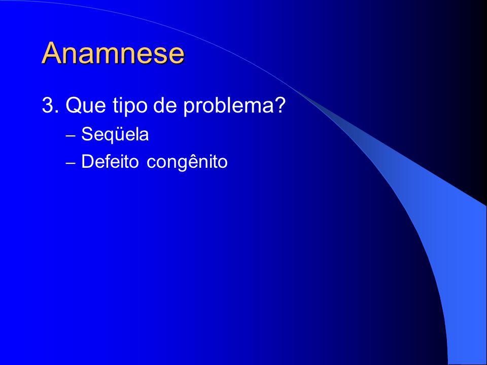 Anamnese 3. Que tipo de problema Seqüela Defeito congênito