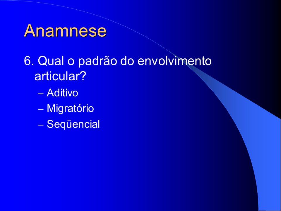 Anamnese 6. Qual o padrão do envolvimento articular Aditivo