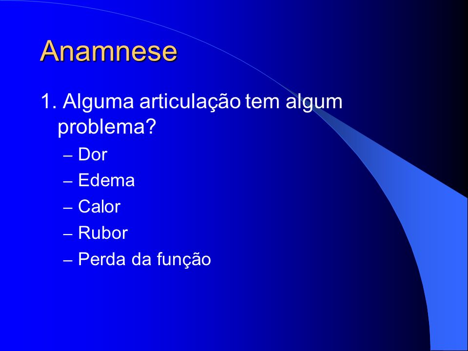 Anamnese 1. Alguma articulação tem algum problema Dor Edema Calor