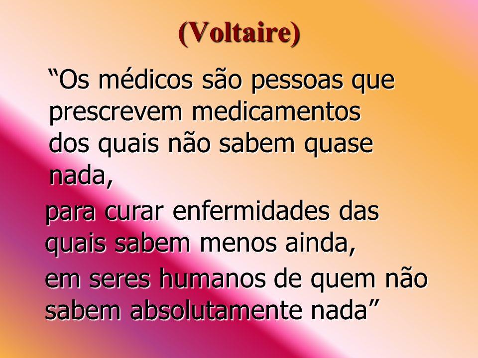 (Voltaire) Os médicos são pessoas que prescrevem medicamentos dos quais não sabem quase nada, para curar enfermidades das quais sabem menos ainda,