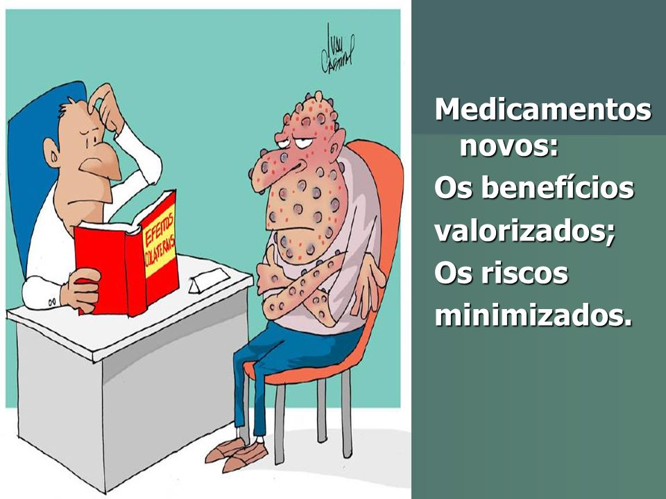 Medicamentos novos: Os benefícios valorizados; Os riscos minimizados.