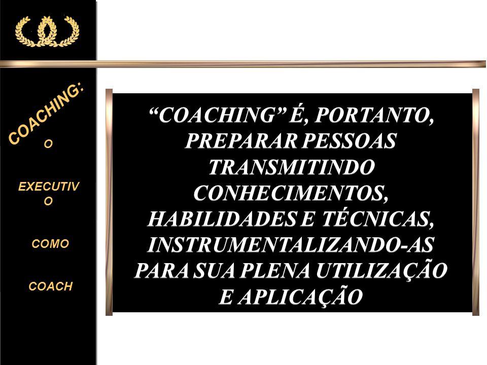 COACHING É, PORTANTO, PREPARAR PESSOAS TRANSMITINDO CONHECIMENTOS, HABILIDADES E TÉCNICAS, INSTRUMENTALIZANDO-AS PARA SUA PLENA UTILIZAÇÃO E APLICAÇÃO