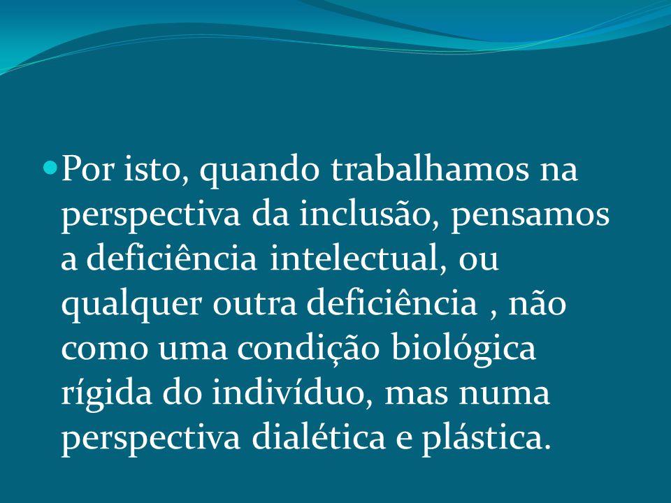 Por isto, quando trabalhamos na perspectiva da inclusão, pensamos a deficiência intelectual, ou qualquer outra deficiência , não como uma condição biológica rígida do indivíduo, mas numa perspectiva dialética e plástica.