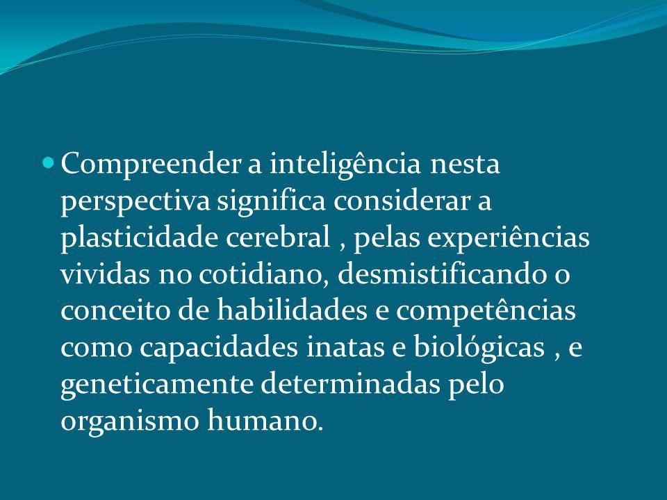 Compreender a inteligência nesta perspectiva significa considerar a plasticidade cerebral , pelas experiências vividas no cotidiano, desmistificando o conceito de habilidades e competências como capacidades inatas e biológicas , e geneticamente determinadas pelo organismo humano.