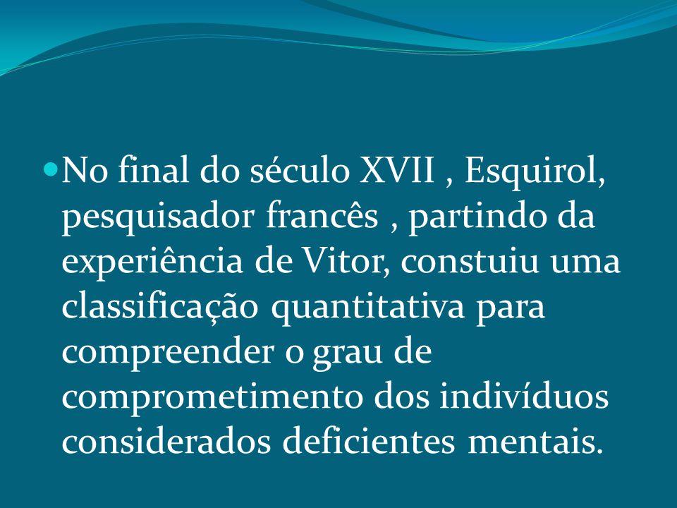 No final do século XVII , Esquirol, pesquisador francês , partindo da experiência de Vitor, constuiu uma classificação quantitativa para compreender o grau de comprometimento dos indivíduos considerados deficientes mentais.