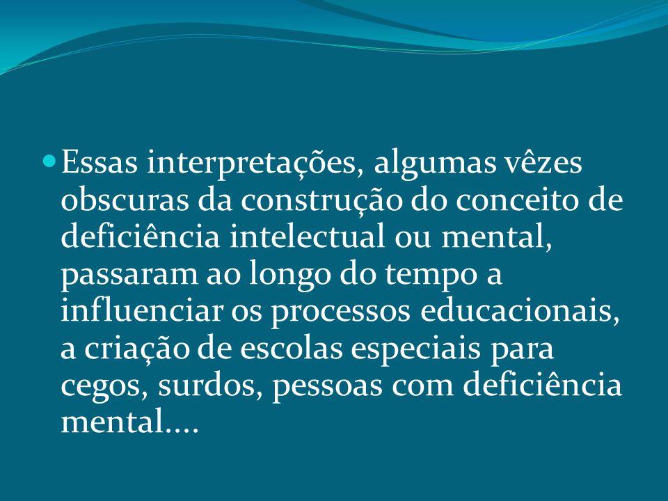 Essas interpretações, algumas vêzes obscuras da construção do conceito de deficiência intelectual ou mental, passaram ao longo do tempo a influenciar os processos educacionais, a criação de escolas especiais para cegos, surdos, pessoas com deficiência mental....