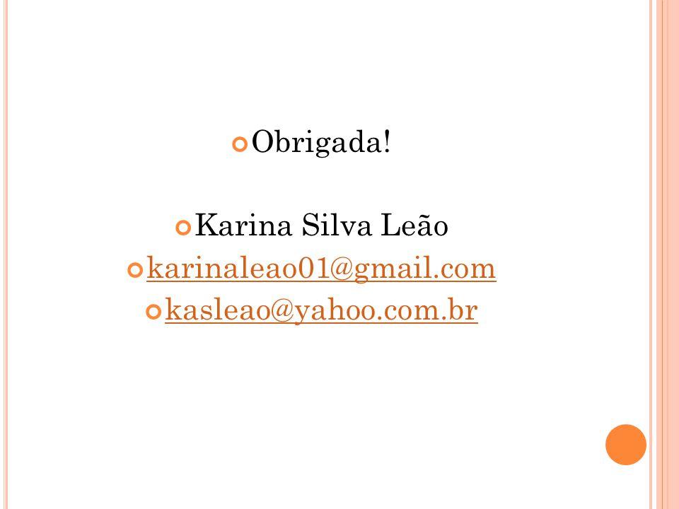 Obrigada! Karina Silva Leão karinaleao01@gmail.com kasleao@yahoo.com.br