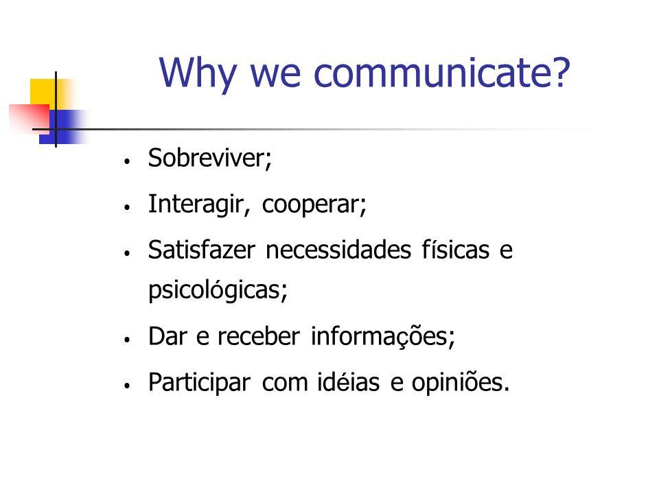 Why we communicate Sobreviver; Interagir, cooperar; Satisfazer necessidades físicas e psicológicas;