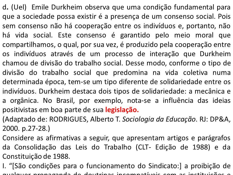 d. (Uel) Emile Durkheim observa que uma condição fundamental para que a sociedade possa existir é a presença de um consenso social. Pois sem consenso não há cooperação entre os indivíduos e, portanto, não há vida social. Este consenso é garantido pelo meio moral que compartilhamos, o qual, por sua vez, é produzido pela cooperação entre os indivíduos através de um processo de interação que Durkheim chamou de divisão do trabalho social. Desse modo, conforme o tipo de divisão do trabalho social que predomina na vida coletiva numa determinada época, tem-se um tipo diferente de solidariedade entre os indivíduos. Durkheim destaca dois tipos de solidariedade: a mecânica e a orgânica. No Brasil, por exemplo, nota-se a influência das ideias positivistas em boa parte de sua legislação.