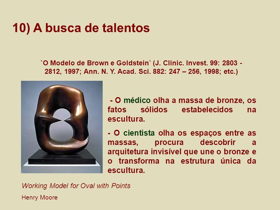 10) A busca de talentos `O Modelo de Brown e Goldstein` (J. Clinic. Invest. 99: 2803 - 2812, 1997; Ann. N. Y. Acad. Sci. 882: 247 – 256, 1998; etc.)